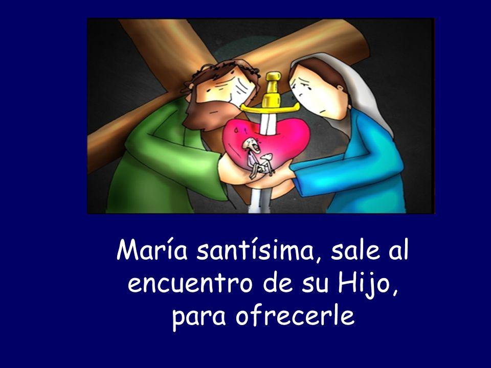 María santísima, sale al encuentro de su Hijo, para ofrecerle