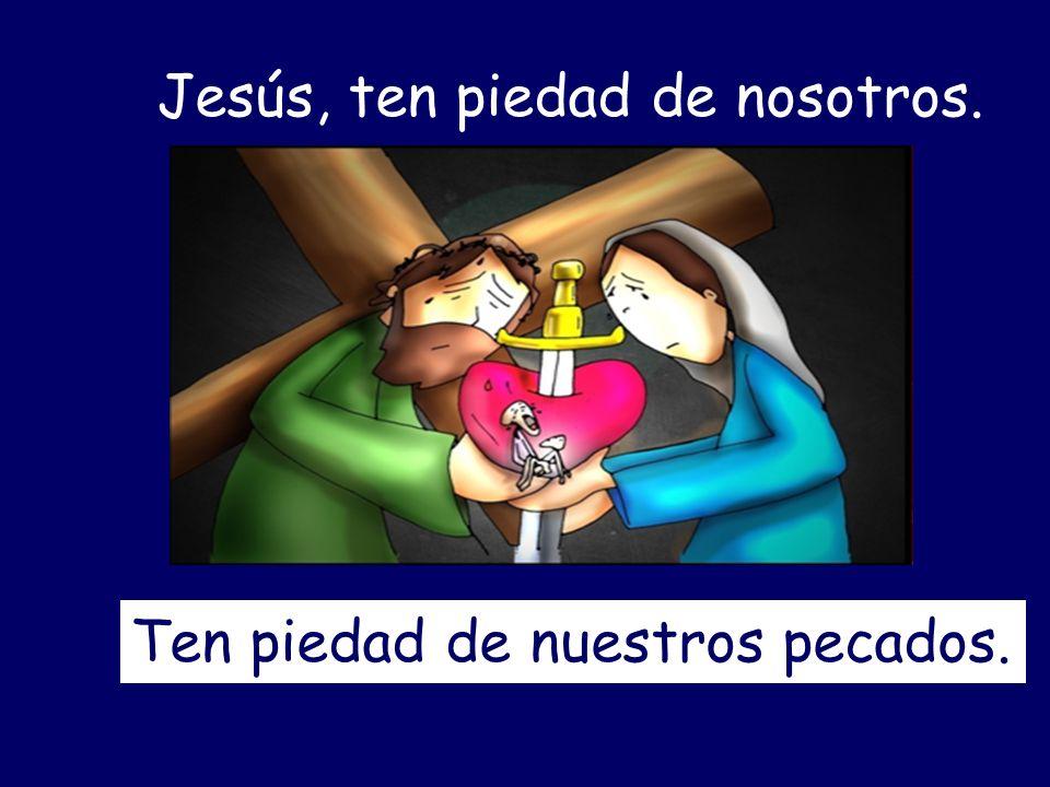 Jesús, ten piedad de nosotros. Ten piedad de nuestros pecados.