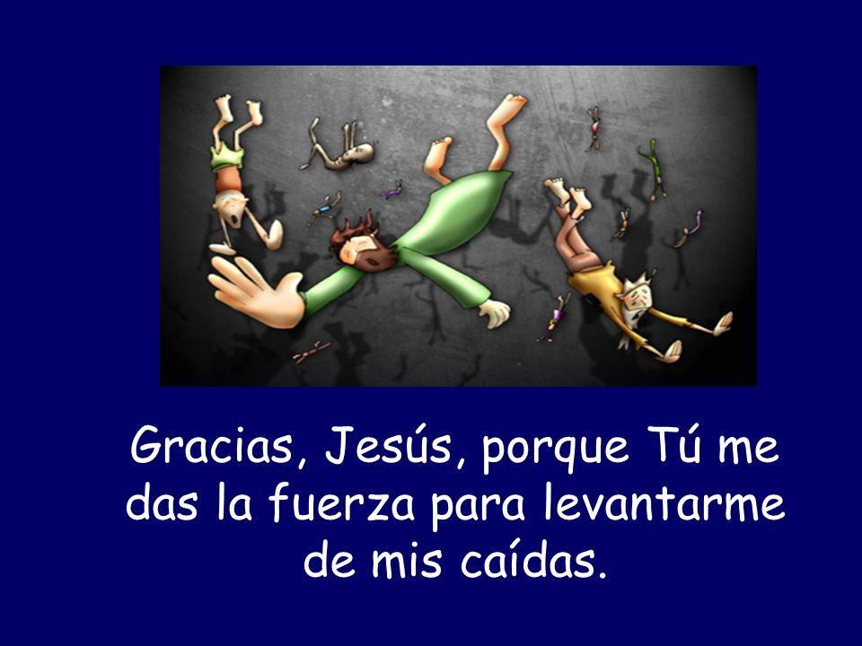 Gracias, Jesús, porque Tú me das la fuerza para levantarme de mis caídas.