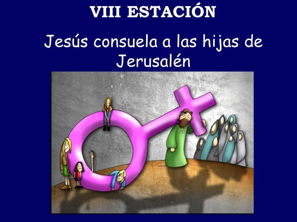 VIII ESTACIÓN Jesús consuela a las hijas de Jerusalén