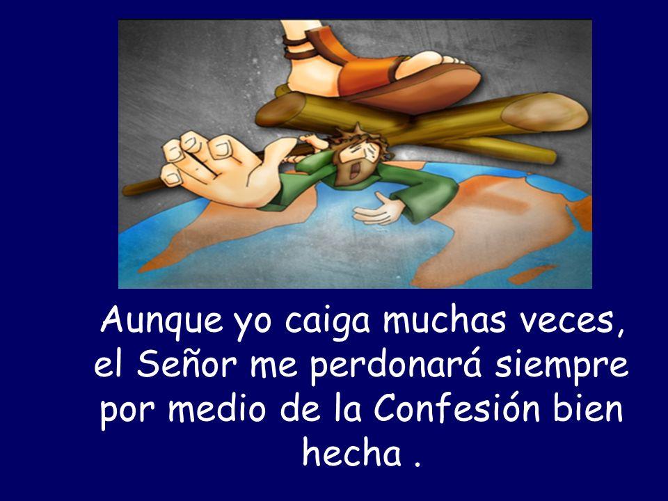 Aunque yo caiga muchas veces, el Señor me perdonará siempre por medio de la Confesión bien hecha.