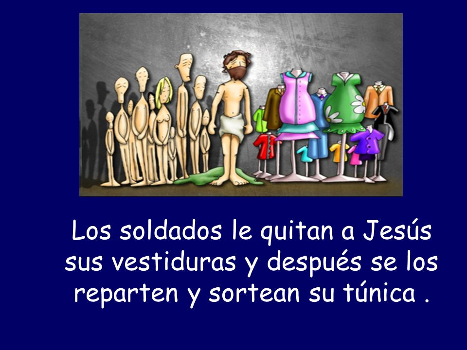 Los soldados le quitan a Jesús sus vestiduras y después se los reparten y sortean su túnica.