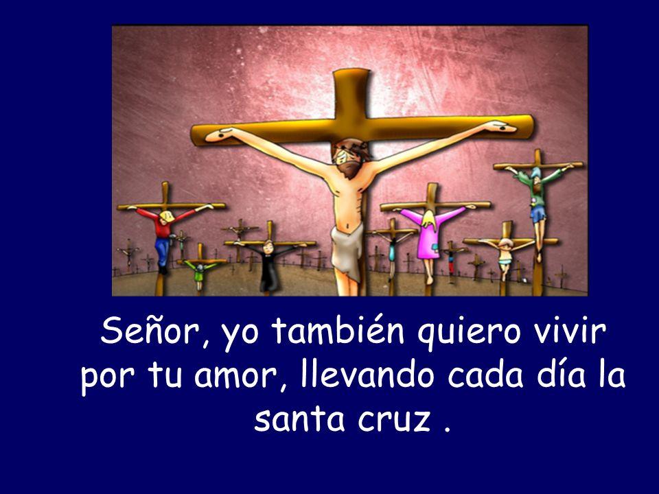 Señor, yo también quiero vivir por tu amor, llevando cada día la santa cruz.
