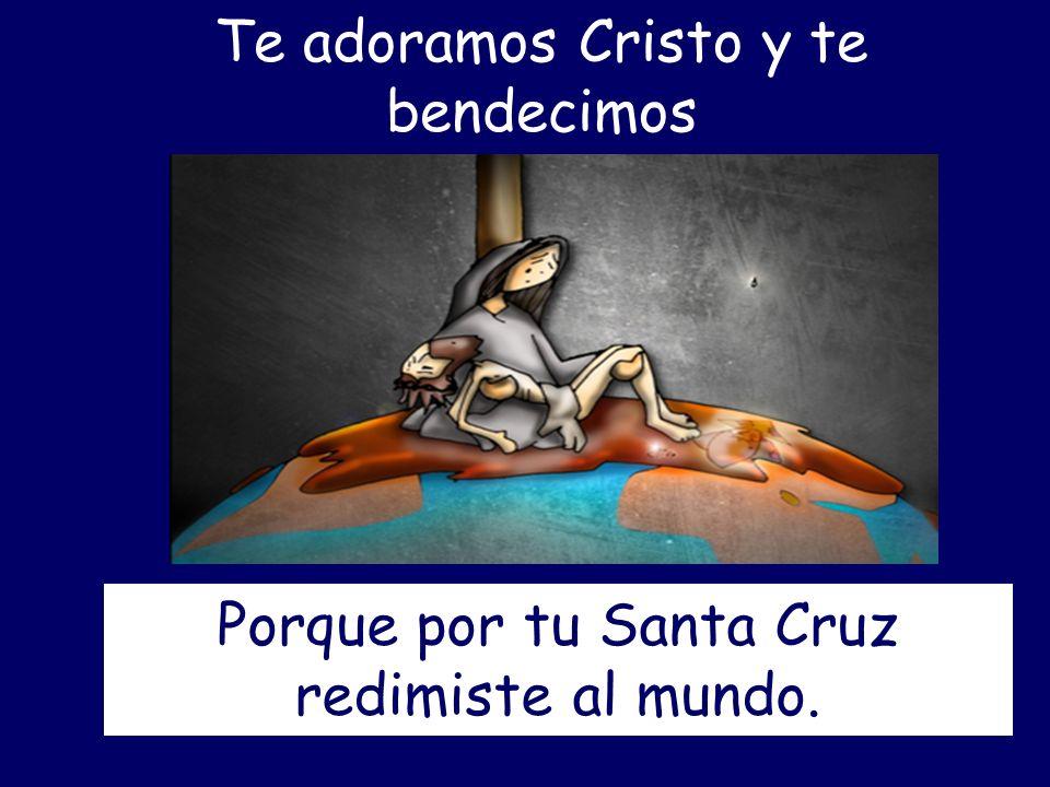 Te adoramos Cristo y te bendecimos Porque por tu Santa Cruz redimiste al mundo.