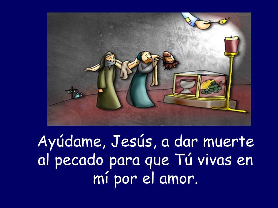 Ayúdame, Jesús, a dar muerte al pecado para que Tú vivas en mí por el amor.