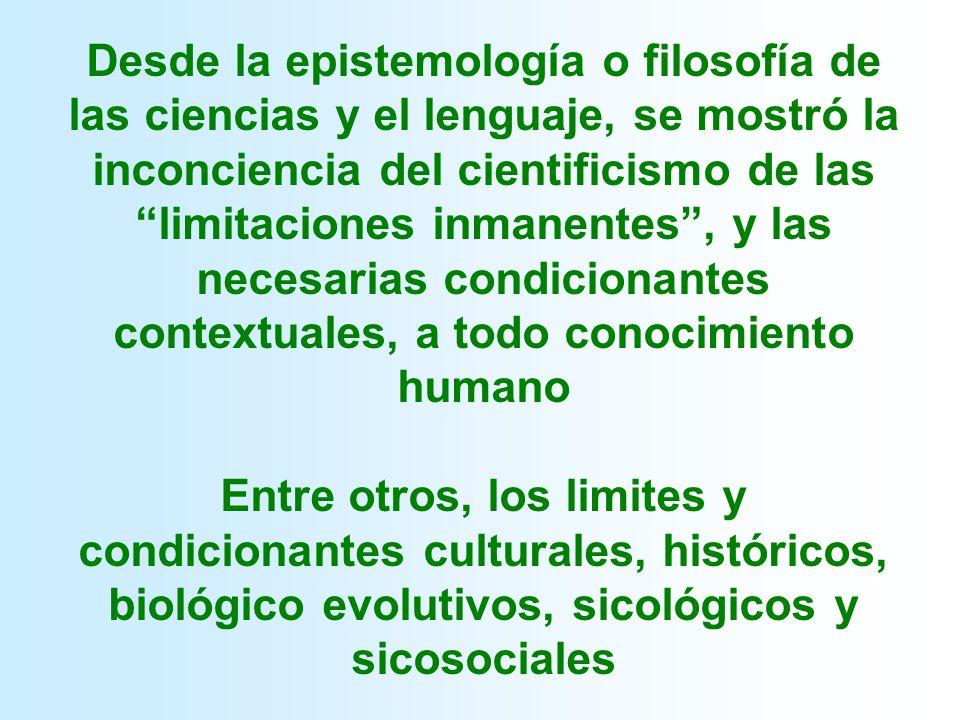 Desde la epistemología o filosofía de las ciencias y el lenguaje, se mostró la inconciencia del cientificismo de las limitaciones inmanentes, y las necesarias condicionantes contextuales, a todo conocimiento humano Entre otros, los limites y condicionantes culturales, históricos, biológico evolutivos, sicológicos y sicosociales