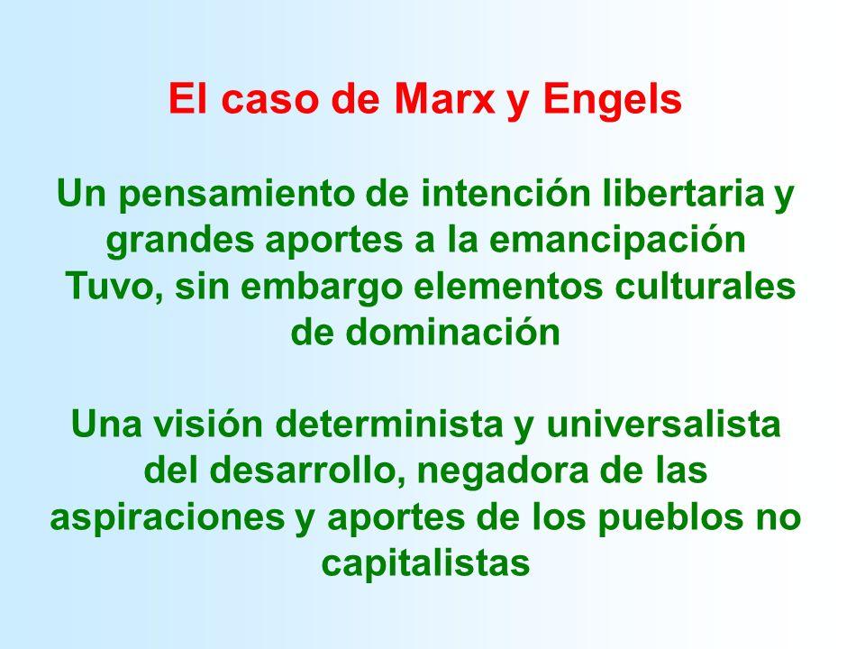 El caso de Marx y Engels Un pensamiento de intención libertaria y grandes aportes a la emancipación Tuvo, sin embargo elementos culturales de dominación Una visión determinista y universalista del desarrollo, negadora de las aspiraciones y aportes de los pueblos no capitalistas