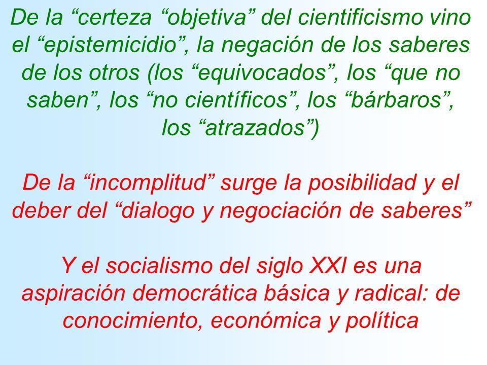 De la certeza objetiva del cientificismo vino el epistemicidio, la negación de los saberes de los otros (los equivocados, los que no saben, los no científicos, los bárbaros, los atrazados) De la incomplitud surge la posibilidad y el deber del dialogo y negociación de saberes Y el socialismo del siglo XXI es una aspiración democrática básica y radical: de conocimiento, económica y política