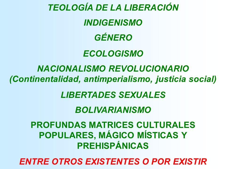 TEOLOGÍA DE LA LIBERACIÓN INDIGENISMO GÉNERO ECOLOGISMO NACIONALISMO REVOLUCIONARIO (Continentalidad, antimperialismo, justicia social) LIBERTADES SEXUALES BOLIVARIANISMO PROFUNDAS MATRICES CULTURALES POPULARES, MÁGICO MÍSTICAS Y PREHISPÁNICAS ENTRE OTROS EXISTENTES O POR EXISTIR