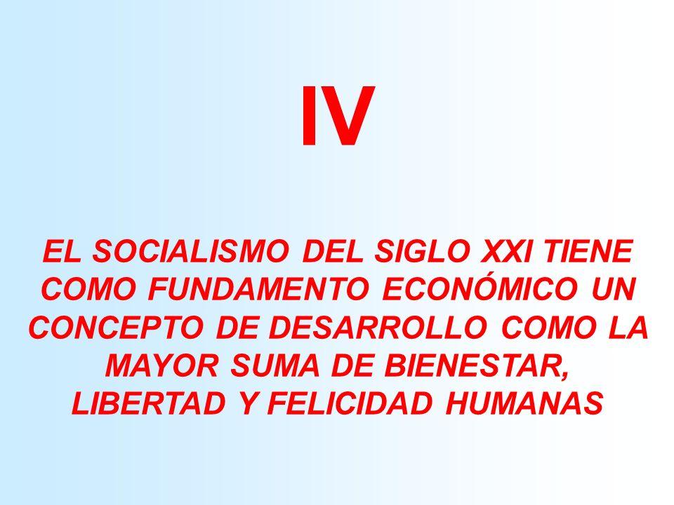 IV EL SOCIALISMO DEL SIGLO XXI TIENE COMO FUNDAMENTO ECONÓMICO UN CONCEPTO DE DESARROLLO COMO LA MAYOR SUMA DE BIENESTAR, LIBERTAD Y FELICIDAD HUMANAS