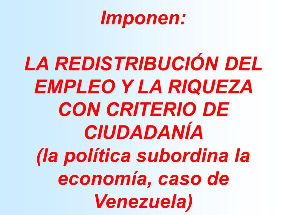 Imponen: LA REDISTRIBUCIÓN DEL EMPLEO Y LA RIQUEZA CON CRITERIO DE CIUDADANÍA (la política subordina la economía, caso de Venezuela)