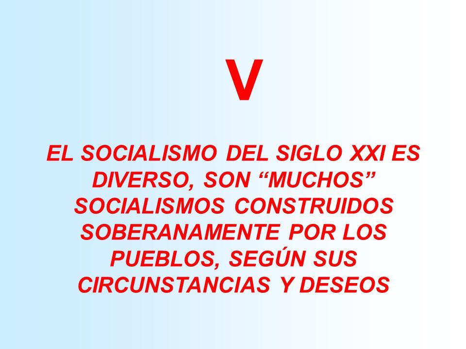V EL SOCIALISMO DEL SIGLO XXI ES DIVERSO, SON MUCHOS SOCIALISMOS CONSTRUIDOS SOBERANAMENTE POR LOS PUEBLOS, SEGÚN SUS CIRCUNSTANCIAS Y DESEOS