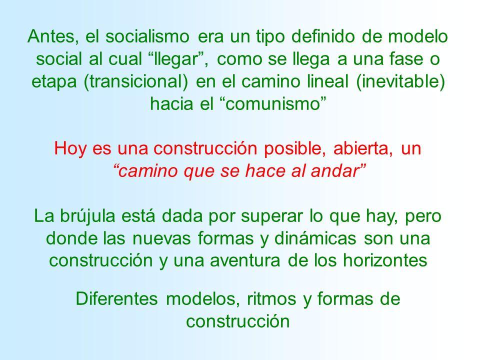 Antes, el socialismo era un tipo definido de modelo social al cual llegar, como se llega a una fase o etapa (transicional) en el camino lineal (inevitable) hacia el comunismo Hoy es una construcción posible, abierta, un camino que se hace al andar La brújula está dada por superar lo que hay, pero donde las nuevas formas y dinámicas son una construcción y una aventura de los horizontes Diferentes modelos, ritmos y formas de construcción