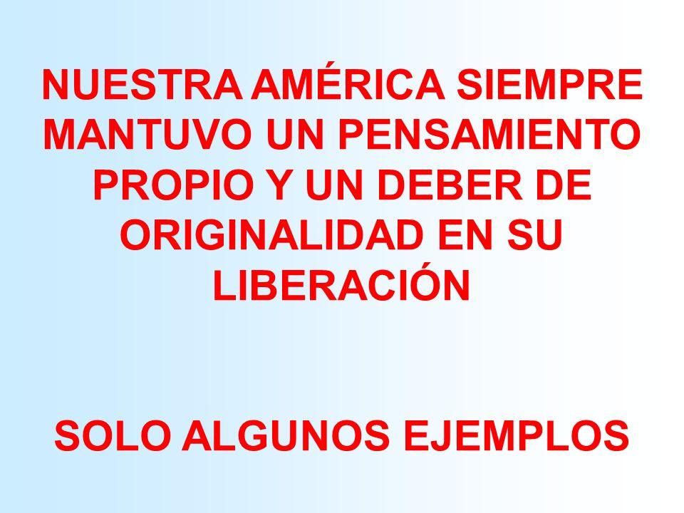 NUESTRA AMÉRICA SIEMPRE MANTUVO UN PENSAMIENTO PROPIO Y UN DEBER DE ORIGINALIDAD EN SU LIBERACIÓN SOLO ALGUNOS EJEMPLOS