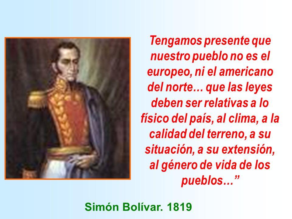 Tengamos presente que nuestro pueblo no es el europeo, ni el americano del norte… que las leyes deben ser relativas a lo físico del país, al clima, a la calidad del terreno, a su situación, a su extensión, al género de vida de los pueblos… Simón Bolívar.