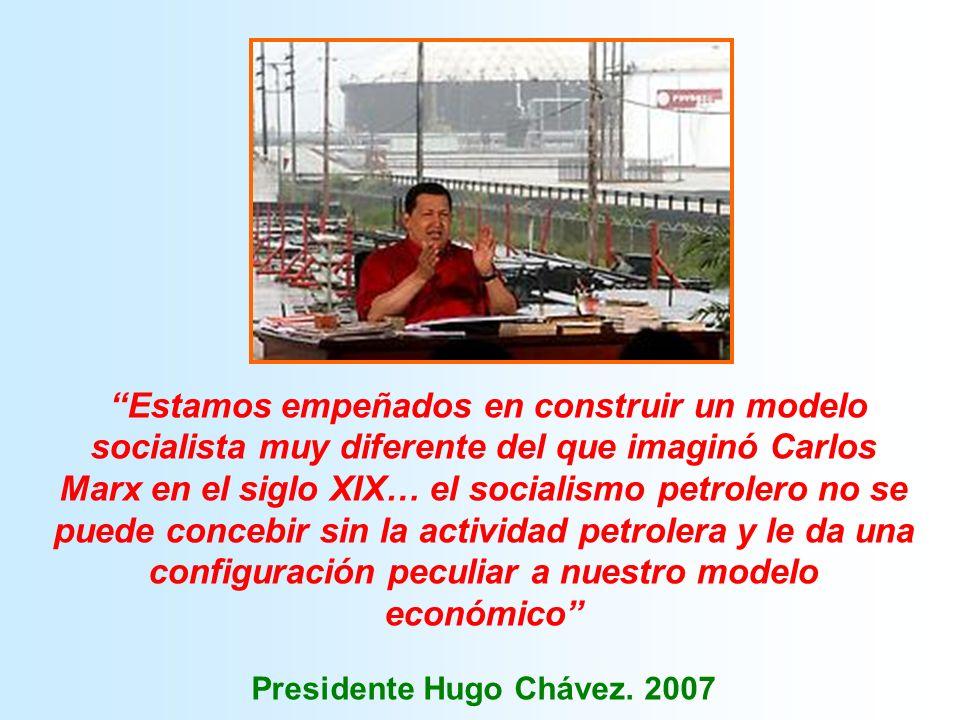 Estamos empeñados en construir un modelo socialista muy diferente del que imaginó Carlos Marx en el siglo XIX… el socialismo petrolero no se puede concebir sin la actividad petrolera y le da una configuración peculiar a nuestro modelo económico Presidente Hugo Chávez.