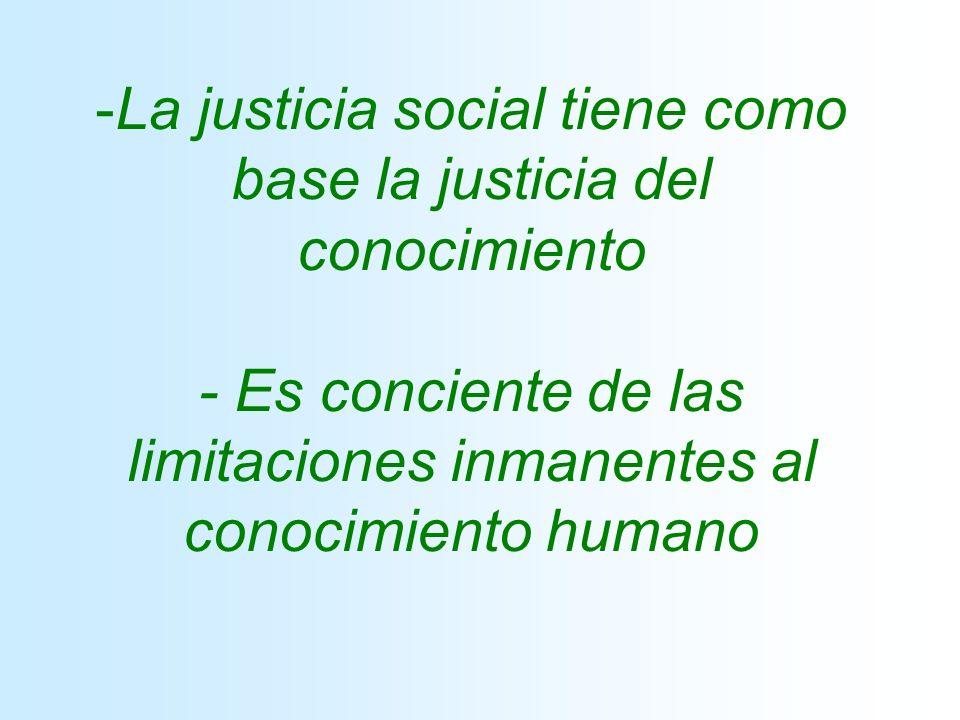 -La justicia social tiene como base la justicia del conocimiento - Es conciente de las limitaciones inmanentes al conocimiento humano