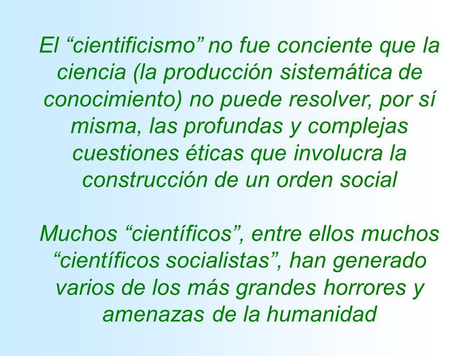 El cientificismo no fue conciente que la ciencia (la producción sistemática de conocimiento) no puede resolver, por sí misma, las profundas y complejas cuestiones éticas que involucra la construcción de un orden social Muchos científicos, entre ellos muchos científicos socialistas, han generado varios de los más grandes horrores y amenazas de la humanidad