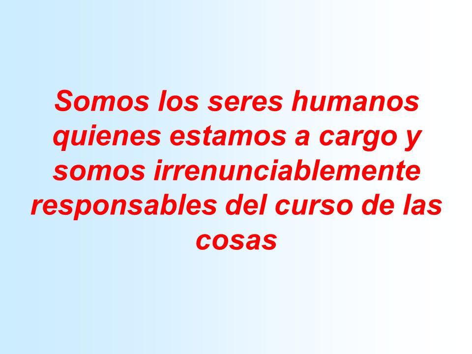 Somos los seres humanos quienes estamos a cargo y somos irrenunciablemente responsables del curso de las cosas