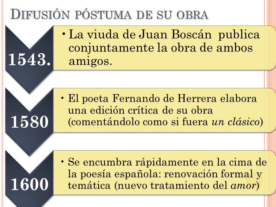 D IFUSIÓN PÓSTUMA DE SU OBRA 13 1543. La viuda de Juan Boscán publica conjuntamente la obra de ambos amigos. 1580 El poeta Fernando de Herrera elabora