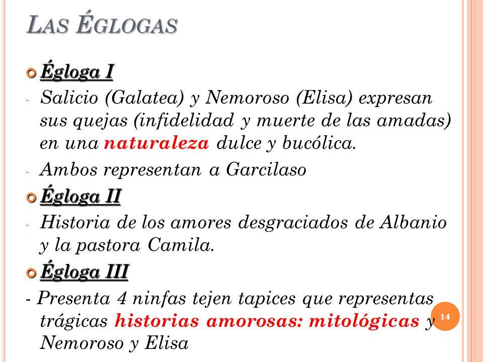 L AS É GLOGAS Égloga I Égloga I - Salicio (Galatea) y Nemoroso (Elisa) expresan sus quejas (infidelidad y muerte de las amadas) en una naturaleza dulc