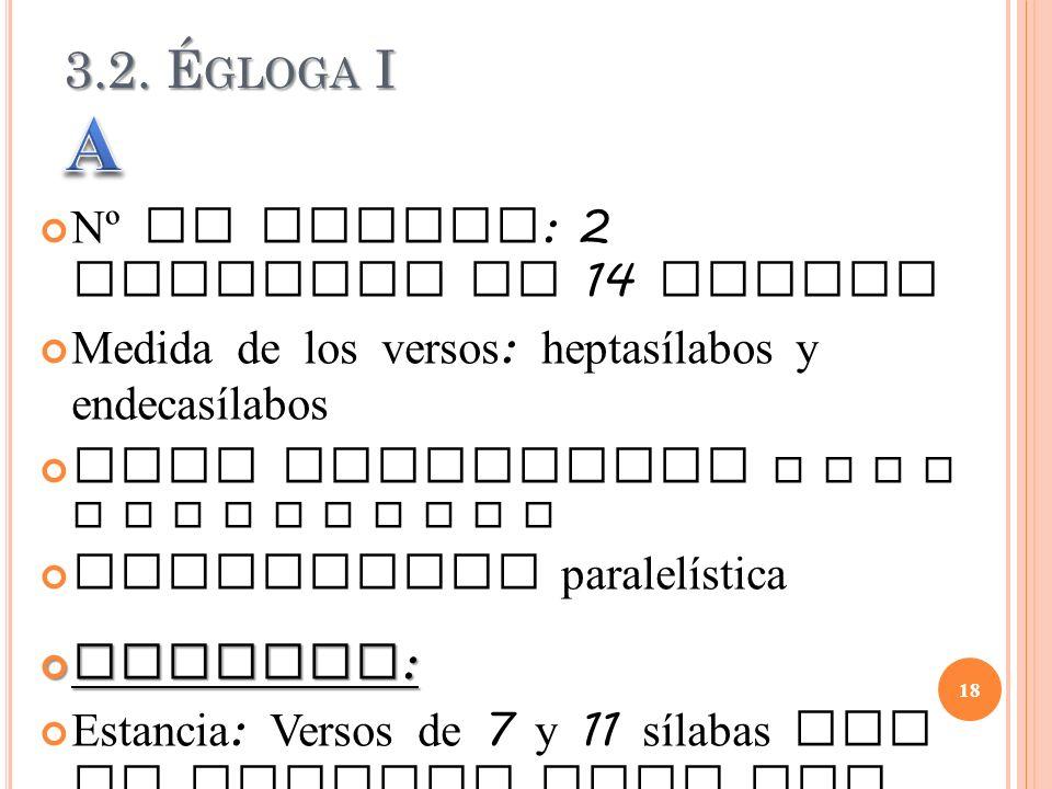 3.2. É GLOGA I Nº de versos : 2 estrofas de 14 versos Medida de los versos : heptasílabos y endecasílabos Rima consonante A B C B A C C D D E E F E F