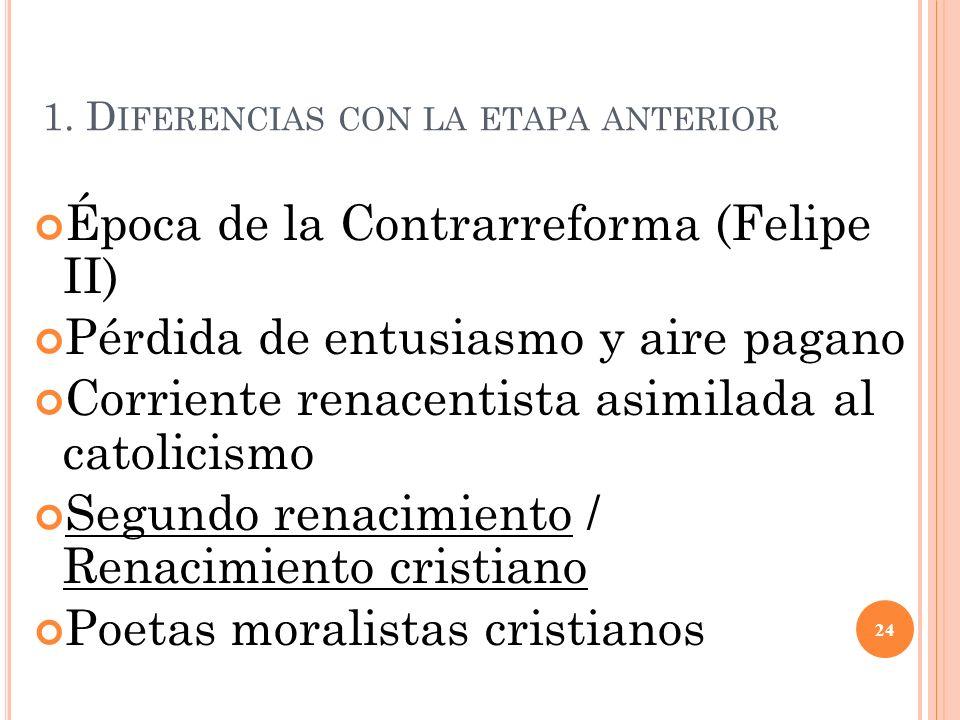 1. D IFERENCIAS CON LA ETAPA ANTERIOR Época de la Contrarreforma (Felipe II) Pérdida de entusiasmo y aire pagano Corriente renacentista asimilada al c