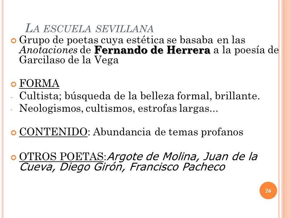 L A ESCUELA SEVILLANA Fernando de Herrera Grupo de poetas cuya estética se basaba en las Anotaciones de Fernando de Herrera a la poesía de Garcilaso d
