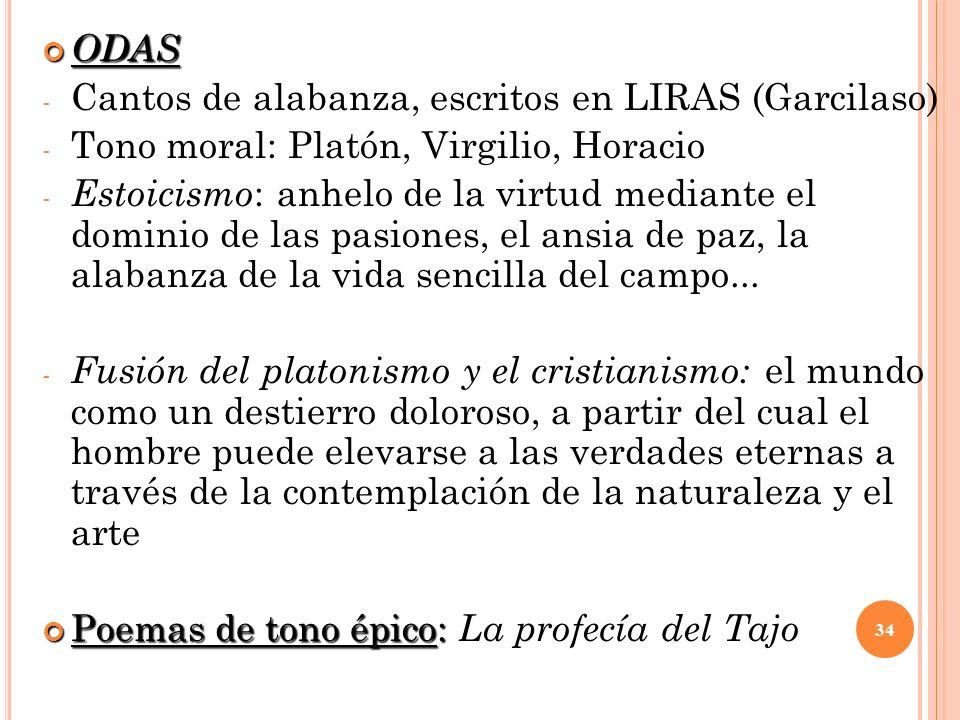 ODAS ODAS - Cantos de alabanza, escritos en LIRAS (Garcilaso) - Tono moral: Platón, Virgilio, Horacio - Estoicismo : anhelo de la virtud mediante el d