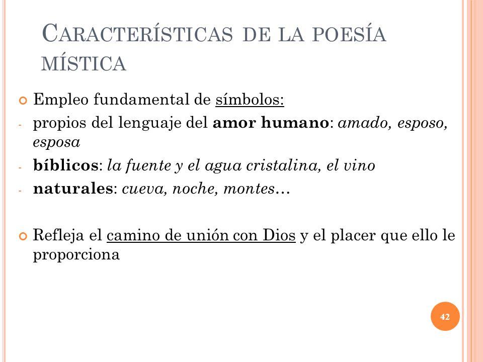 C ARACTERÍSTICAS DE LA POESÍA MÍSTICA Empleo fundamental de símbolos: - propios del lenguaje del amor humano : amado, esposo, esposa - bíblicos : la f