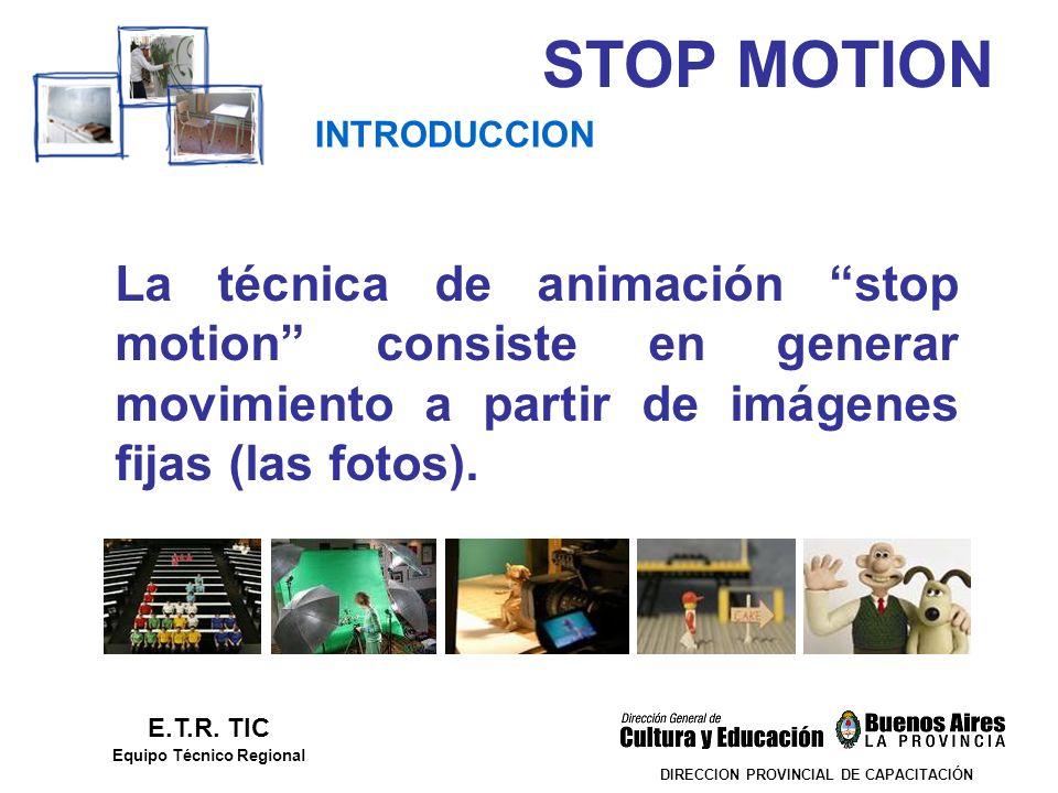 STOP MOTION DIRECCION PROVINCIAL DE CAPACITACIÓN INTRODUCCION E.T.R. TIC Equipo Técnico Regional La técnica de animación stop motion consiste en gener