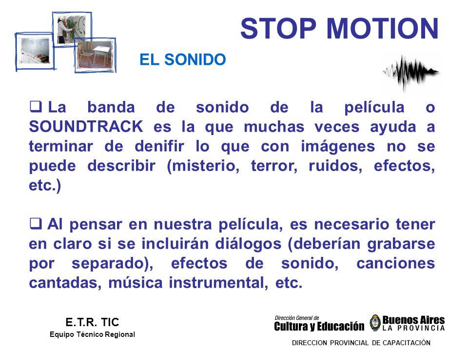 STOP MOTION DIRECCION PROVINCIAL DE CAPACITACIÓN EL SONIDO E.T.R. TIC Equipo Técnico Regional La banda de sonido de la película o SOUNDTRACK es la que