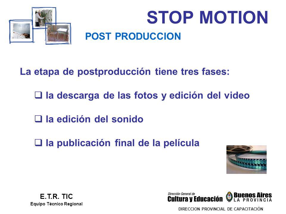 STOP MOTION DIRECCION PROVINCIAL DE CAPACITACIÓN POST PRODUCCION E.T.R. TIC Equipo Técnico Regional La etapa de postproducción tiene tres fases: la de