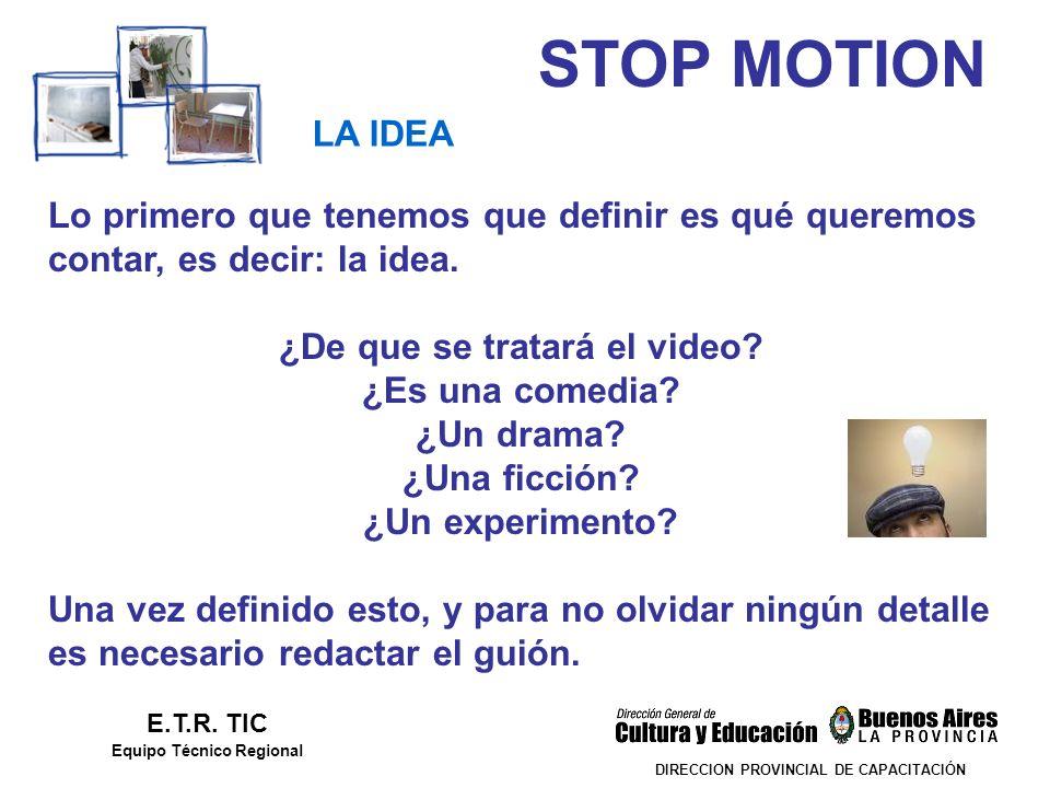 STOP MOTION DIRECCION PROVINCIAL DE CAPACITACIÓN LA IDEA E.T.R. TIC Equipo Técnico Regional Lo primero que tenemos que definir es qué queremos contar,