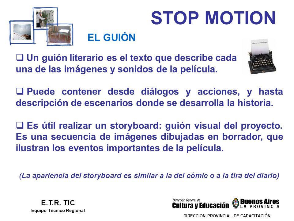 STOP MOTION DIRECCION PROVINCIAL DE CAPACITACIÓN EL GUIÓN E.T.R. TIC Equipo Técnico Regional Un guión literario es el texto que describe cada una de l
