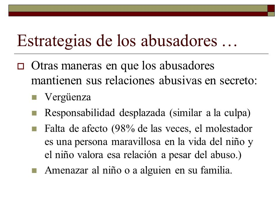 Estrategias de los abusadores … Otras maneras en que los abusadores mantienen sus relaciones abusivas en secreto: Vergüenza Responsabilidad desplazada