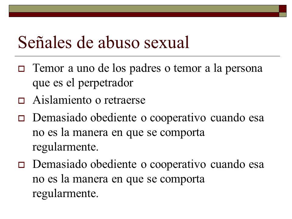 Señales de abuso sexual Temor a uno de los padres o temor a la persona que es el perpetrador Aislamiento o retraerse Demasiado obediente o cooperativo