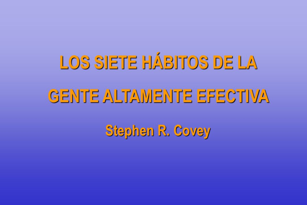 LOS SIETE HÁBITOS DE LA GENTE ALTAMENTE EFECTIVA GENTE ALTAMENTE EFECTIVA Stephen R. Covey
