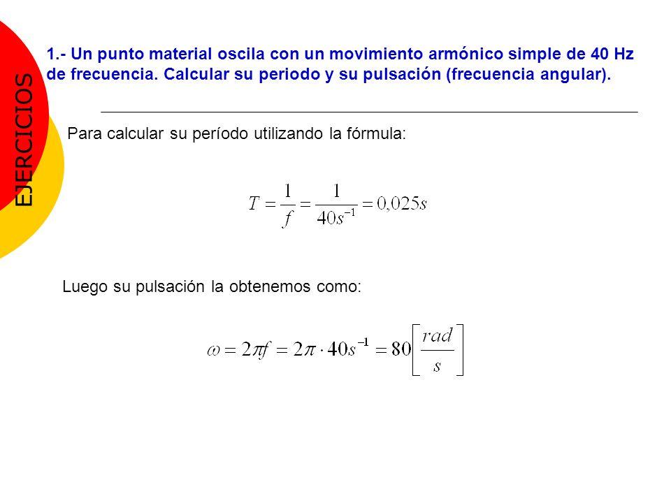 Para calcular su período utilizando la fórmula: Luego su pulsación la obtenemos como: 1.- Un punto material oscila con un movimiento armónico simple d