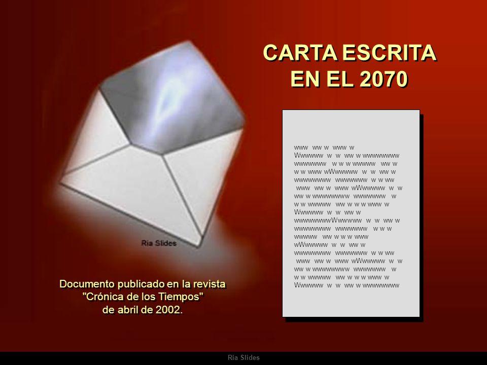 Ria Slides CARTA ESCRITA EN EL 2070 www ww w www w Wwwwww w w ww w wwwwwwww wwwwwww w w w wwwww ww w w w www wWwwwww w w ww w wwwwwwww wwwwwww w w ww www ww w www wWwwwww w w ww w wwwwwwww wwwwwww w w w wwwww ww w w w www w Wwwwww w w ww w wwwwwwwwWwwwww w w ww w wwwwwwww wwwwwww w w w wwwww ww w w w www wWwwwww w w ww w wwwwwwww wwwwwww w w ww www ww w www wWwwwww w w ww w wwwwwwww wwwwwww w w w wwwww ww w w w www w Wwwwww w w ww w wwwwwwww Documento publicado en la revista Crónica de los Tiempos de abril de 2002.
