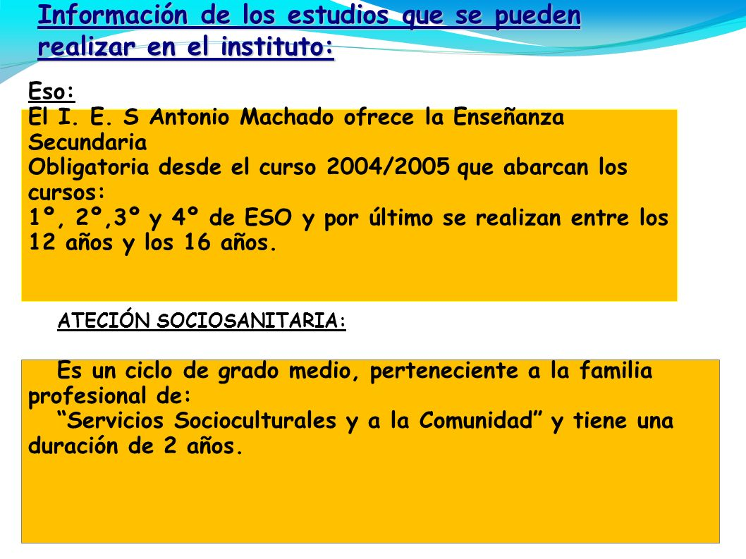 Información de los estudios que se pueden realizar en el instituto: Eso: El I. E. S Antonio Machado ofrece la Enseñanza Secundaria Obligatoria desde e