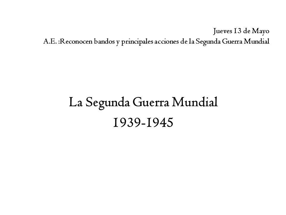 Jueves 13 de Mayo A.E. :Reconocen bandos y principales acciones de la Segunda Guerra Mundial La Segunda Guerra Mundial 1939-1945