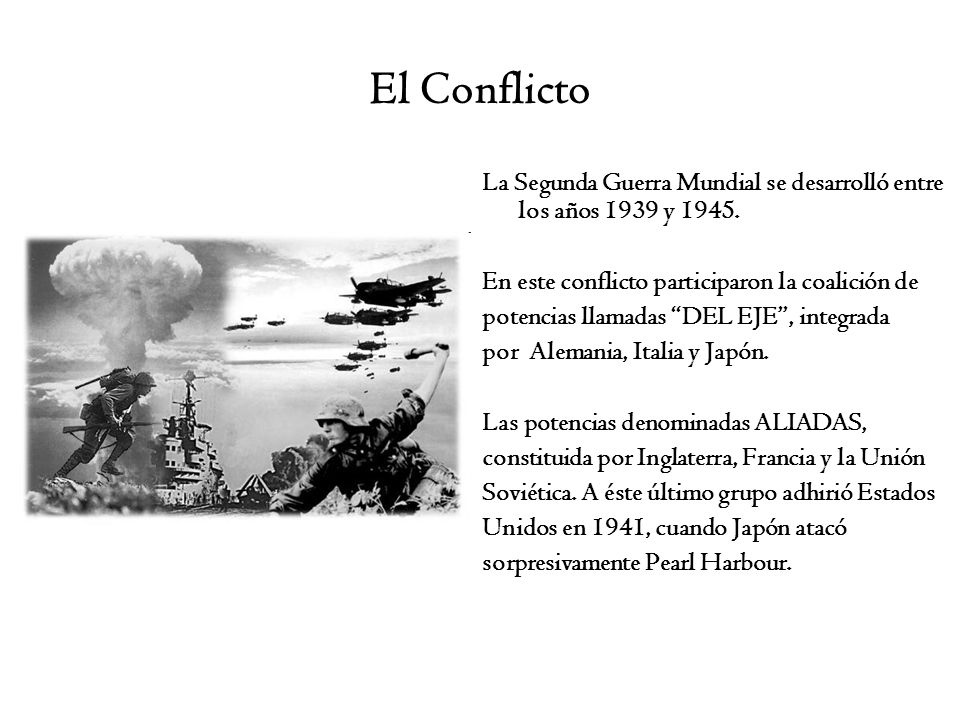 El Conflicto La Segunda Guerra Mundial se desarrolló entre los años 1939 y 1945. En este conflicto participaron la coalición de potencias llamadas DEL