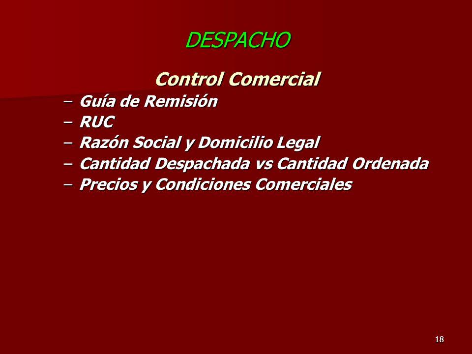 18 DESPACHO Control Comercial –Guía de Remisión –RUC –Razón Social y Domicilio Legal –Cantidad Despachada vs Cantidad Ordenada –Precios y Condiciones