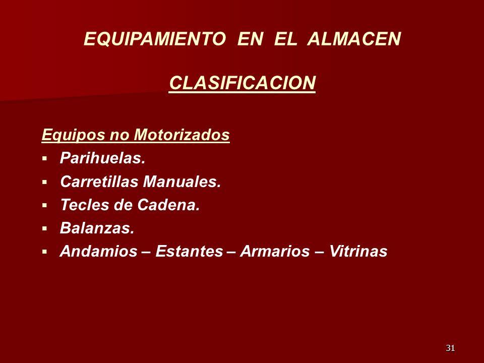 31 EQUIPAMIENTO EN EL ALMACEN CLASIFICACION Equipos no Motorizados Parihuelas. Carretillas Manuales. Tecles de Cadena. Balanzas. Andamios – Estantes –