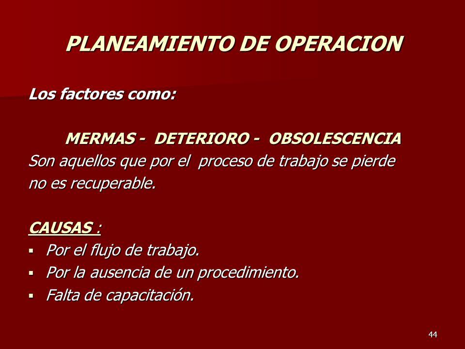 44 PLANEAMIENTO DE OPERACION Los factores como: MERMAS - DETERIORO - OBSOLESCENCIA Son aquellos que por el proceso de trabajo se pierde no es recupera