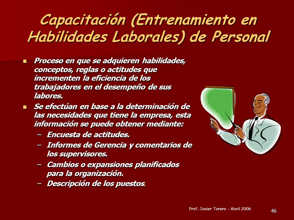 46 Capacitación (Entrenamiento en Habilidades Laborales) de Personal Proceso en que se adquieren habilidades, conceptos, reglas o actitudes que increm