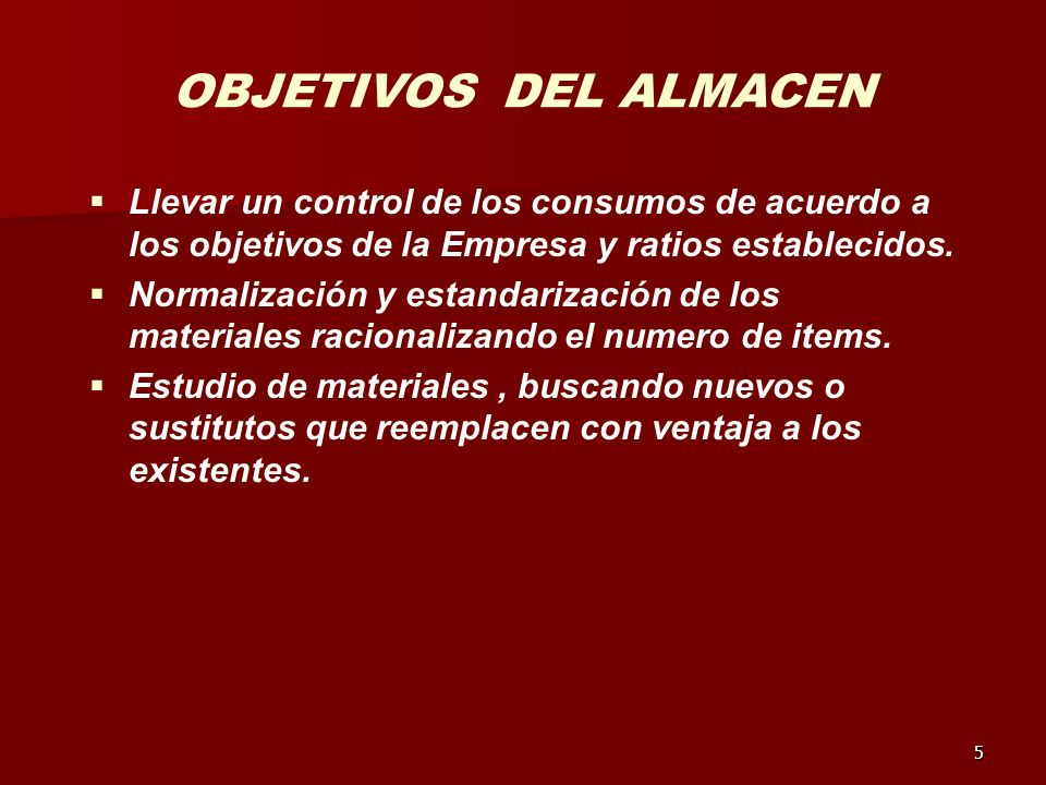 5 OBJETIVOS DEL ALMACEN Llevar un control de los consumos de acuerdo a los objetivos de la Empresa y ratios establecidos. Normalización y estandarizac