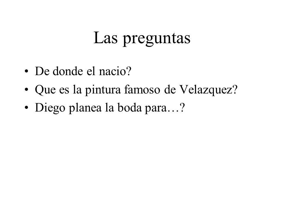 Las preguntas De donde el nacio? Que es la pintura famoso de Velazquez? Diego planea la boda para…?