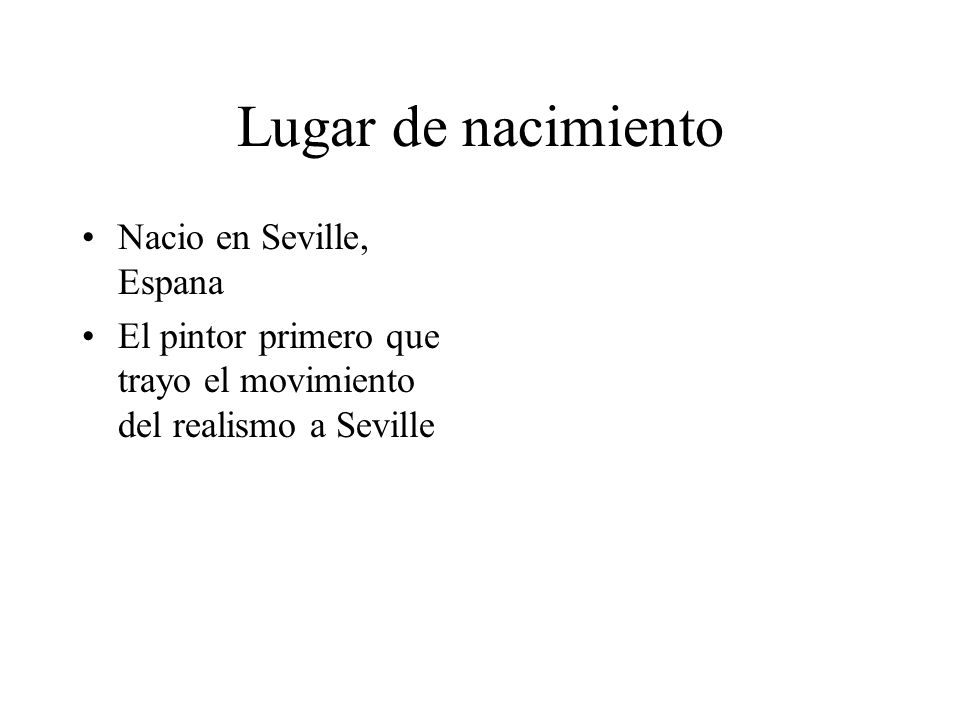 Lugar de nacimiento Nacio en Seville, Espana El pintor primero que trayo el movimiento del realismo a Seville